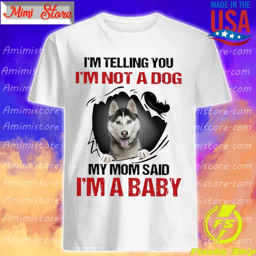 Siberian Husky I'm telling You I'm not a Dog My Mom said I'm a Baby shirt